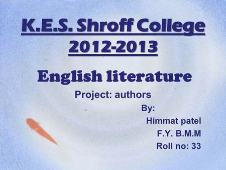 K.E.S. Shroff College 2012-2013 English literature Project: authors By: Himmat patel F.Y. B.M.M Roll no: 33.