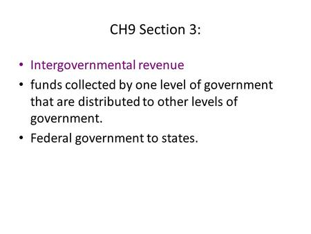 CH9 Section 3: Intergovernmental revenue funds collected by one level of government that are distributed to other levels of government. Federal government.