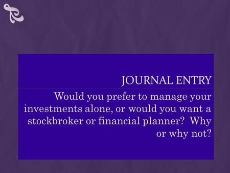 JOURNAL ENTRY Would you prefer to manage your investments alone, or would you want a stockbroker or financial planner? Why or why not?