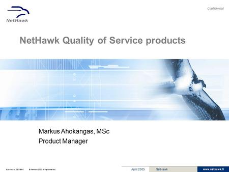 Business Id. 0631056-0© NetHawk 2002. All rights reserved. Confidential April 2005NetHawk NetHawk Quality of Service products Markus Ahokangas, MSc Product.