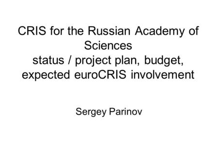 CRIS for the Russian Academy of Sciences status / project plan, budget, expected euroCRIS involvement Sergey Parinov.