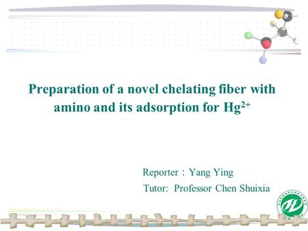 Preparation of a novel chelating fiber with amino and its adsorption for Hg 2+ Reporter : Yang Ying Tutor: Professor Chen Shuixia.