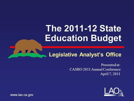 LAO The 2011-12 State Education Budget Legislative Analyst's Office www.lao.ca.gov Presented at: CASBO 2011 Annual Conference April 7, 2011.