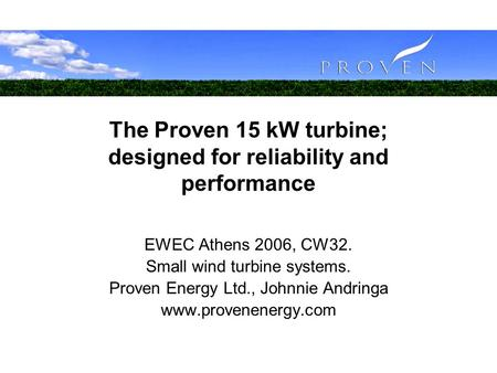 The Proven 15 kW turbine; designed for reliability and performance EWEC Athens 2006, CW32. Small wind turbine systems. Proven Energy Ltd., Johnnie Andringa.