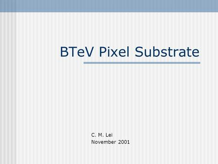 BTeV Pixel Substrate C. M. Lei November 2001. Design Spec. Exposed to >10 Mrad Radiation Exposed to Operational Temp about –15C Under Ultra-high Vacuum,
