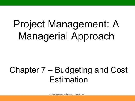 © 2006 John Wiley and Sons, Inc. Project Management: A Managerial Approach Chapter 7 – Budgeting and Cost Estimation.