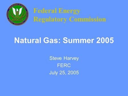 Natural Gas: Summer 2005 Steve Harvey FERC July 25, 2005 Federal Energy Regulatory Commission.