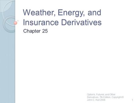 Weather, Energy, and Insurance Derivatives Chapter 25 1 Options, Futures, and Other Derivatives, 7th Edition, Copyright © John C. Hull 2008.