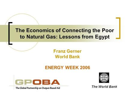 The Economics of Connecting the Poor to Natural Gas: Lessons from Egypt Franz Gerner World Bank ENERGY WEEK 2006 The World Bank.
