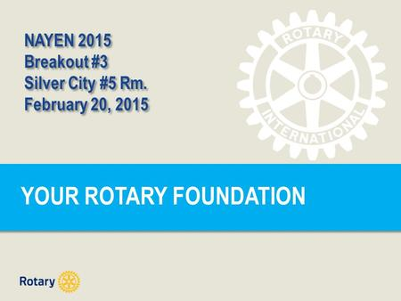 YOUR ROTARY FOUNDATION NAYEN 2015 Breakout #3 Silver City #5 Rm. February 20, 2015 NAYEN 2015 Breakout #3 Silver City #5 Rm. February 20, 2015.