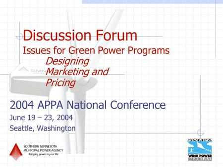 Discussion Forum 2004 APPA National Conference June 19 – 23, 2004 Seattle, Washington Issues for Green Power Programs Designing Marketing and Pricing.