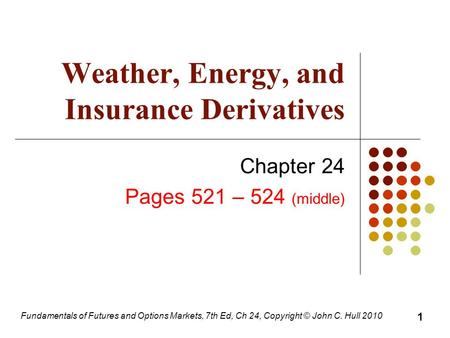 Fundamentals of Futures and Options Markets, 7th Ed, Ch 24, Copyright © John C. Hull 2010 Weather, Energy, and Insurance Derivatives Chapter 24 Pages 521.