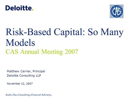 Risk-Based Capital: So Many Models CAS Annual Meeting 2007 Matthew Carrier, Principal Deloitte Consulting LLP November 12, 2007.