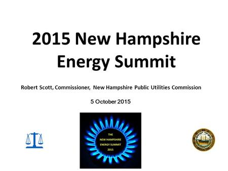 2015 New Hampshire Energy Summit 5 October 2015 Robert Scott, Commissioner, New Hampshire Public Utilities Commission.