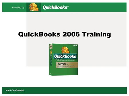 Intuit Confidential QuickBooks 2006 Training. 2 Intuit Confidential Today's Objectives The QuickBooks Customer Support Resources Product Tour/Overview.