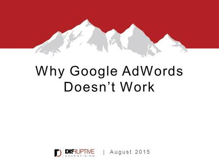 | August 2015 Why Google AdWords Doesn't Work. 2,000+ AdWords Audits.