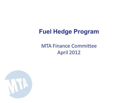 Fuel Hedge Program MTA Finance Committee April 2012.