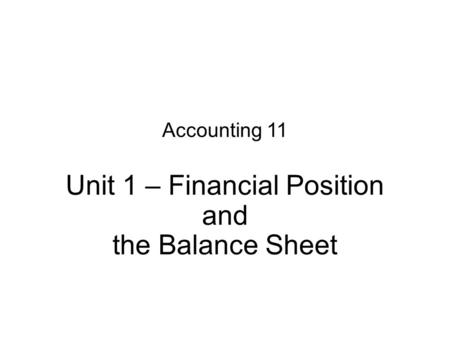 Accounting 11 Unit 1 – Financial Position and the Balance Sheet.