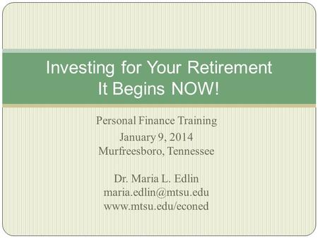 Personal Finance Training January 9, 2014 Murfreesboro, Tennessee Dr. Maria L. Edlin  Investing for Your Retirement.