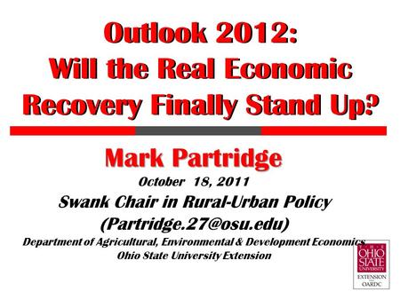 Outlook 2012: Will the Real Economic Recovery Finally Stand Up? Mark Partridge October 18, 2011 Swank Chair in Rural-Urban Policy