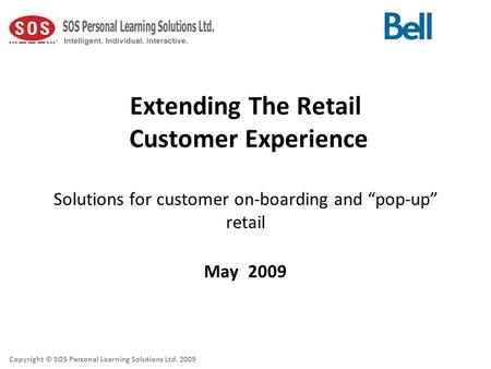"Extending The Retail Customer Experience Solutions for customer on-boarding and ""pop-up"" retail May 2009 Copyright © SOS Personal Learning Solutions Ltd."