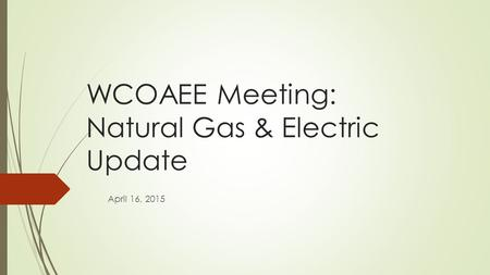 WCOAEE Meeting: Natural Gas & Electric Update April 16, 2015.