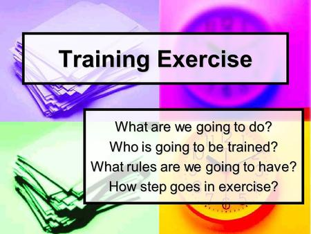 Training Exercise What are we going to do? Who is going to be trained? What rules are we going to have? How step goes in exercise?