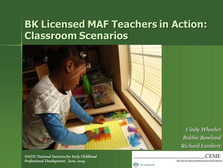 BK Licensed MAF Teachers in Action: Classroom Scenarios Cindy Wheeler Bobbie Rowland Richard Lambert NAEYC National Institute for Early Childhood Professional.