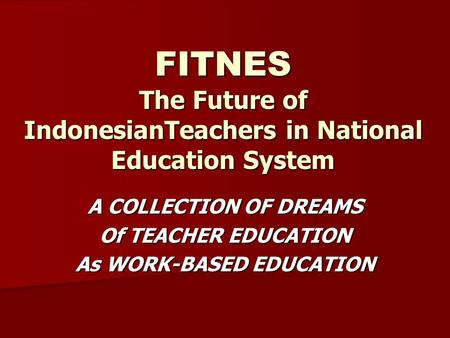 FITNES The Future of IndonesianTeachers in National Education System A COLLECTION OF DREAMS Of TEACHER EDUCATION As WORK-BASED EDUCATION.