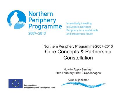 Northern Periphery Programme 2007-2013 Core Concepts & Partnership Constellation How to Apply Seminar 29th February 2012 – Copenhagen Kirsti Mijnhijmer.