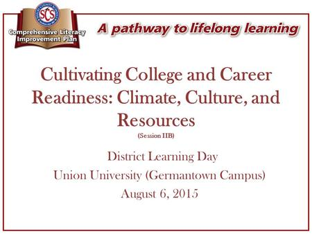 Cultivating College and Career Readiness: Climate, Culture, and Resources (Session IIB) District Learning Day Union University (Germantown Campus) August.