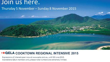 COOKTOWN REGIONAL INTENSIVE 2015 Join us here. Thursday 5 November – Sunday 8 November 2015 Expressions of interest open now at www.qela.com.au, until.