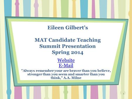 Eileen Gilbert's MAT Candidate Teaching Summit Presentation Spring 2014 Website E-Mail Always remember your are braver than you believe, stronger than.