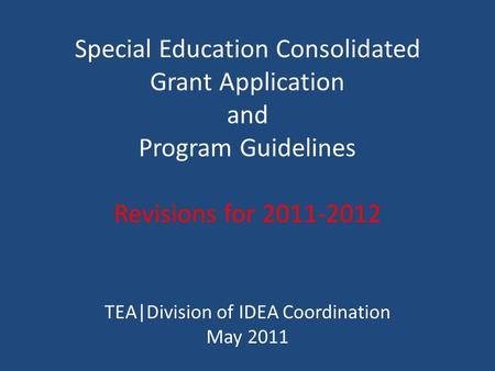 Special Education Consolidated Grant Application and Program Guidelines Revisions for 2011-2012 TEA|Division of IDEA Coordination May 2011.
