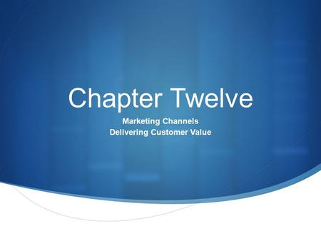 Chapter Twelve Marketing Channels Delivering Customer Value.