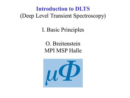Introduction to DLTS (Deep Level Transient Spectroscopy) I. Basic Principles O. Breitenstein MPI MSP Halle.