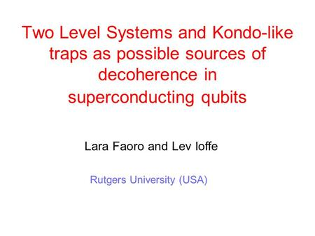 Two Level Systems and Kondo-like traps as possible sources of decoherence in superconducting qubits Lara Faoro and Lev Ioffe Rutgers University (USA)