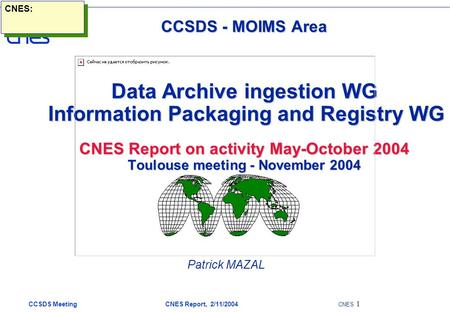 CCSDS Meeting CNES Report, 2/11/2004 CNES 1 CCSDS - MOIMS Area Data Archive ingestion WG Information Packaging and Registry WG CNES Report on activity.