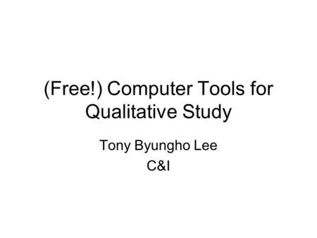 (Free!) Computer Tools for Qualitative Study Tony Byungho Lee C&I.