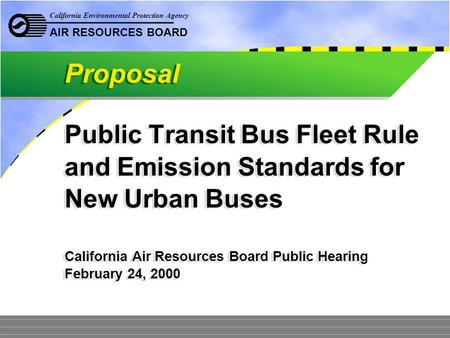 California Environmental Protection Agency AIR RESOURCES BOARD Public Transit Bus Fleet Rule and Emission Standards for New Urban Buses California Air.