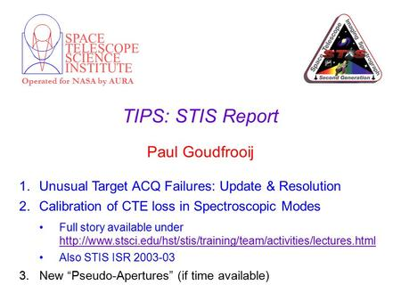 SPACE TELESCOPE SCIENCE INSTITUTE Operated for NASA by AURA TIPS: STIS Report Paul Goudfrooij 1.Unusual Target ACQ Failures: Update & Resolution 2.Calibration.