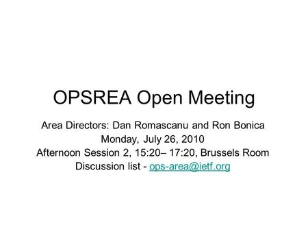 OPSREA Open Meeting Area Directors: Dan Romascanu and Ron Bonica Monday, July 26, 2010 Afternoon Session 2, 15:20– 17:20, Brussels Room Discussion list.