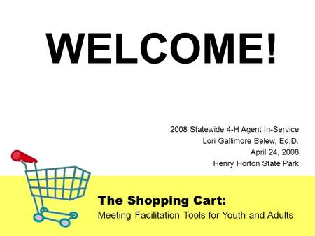 The Shopping Cart: Meeting Facilitation Tools for Youth and Adults 2008 Statewide 4-H Agent In-Service Lori Gallimore Belew, Ed.D. April 24, 2008 Henry.