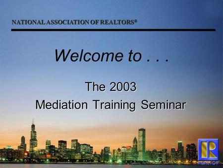 NATIONAL ASSOCIATION OF REALTORS ® Welcome to... The 2003 Mediation Training Seminar.