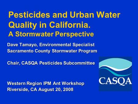 Pesticides and Urban Water Quality in California. A Stormwater Perspective Dave Tamayo, Environmental Specialist Sacramento County Stormwater Program Chair,