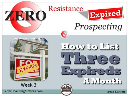 Resistance YourCoachingMatters.com 2013 Edition ExpiredsExpireds A Month ThreeThree How to List Prospecting Week 3.