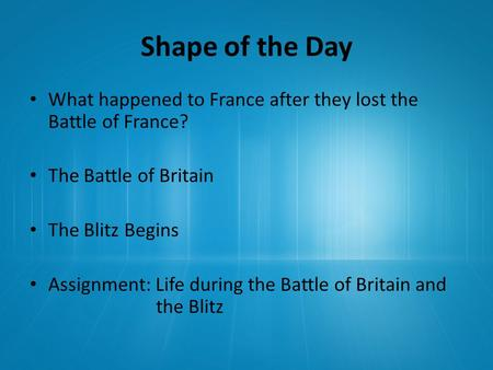 Shape of the Day What happened to France after they lost the Battle of France? The Battle of Britain The Blitz Begins Assignment: Life during the Battle.