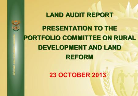 DEPARTMENT: RURAL DEVELOPMENT & LAND REFORM LAND AUDIT REPORT PRESENTATION TO THE PORTFOLIO COMMITTEE ON RURAL DEVELOPMENT AND LAND REFORM 23 OCTOBER 2013.