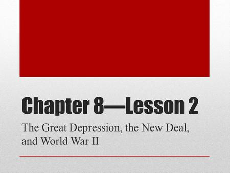 Chapter 8—Lesson 2 The Great Depression, the New Deal, and World War II.