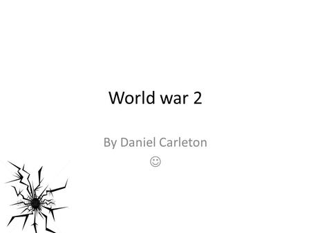 World war 2 By Daniel Carleton A little introduction. After the first of the 2 world wars, Germany was treated very badly. Adolf Hitler was appointed.
